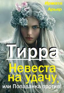 """Книга. """"Тирра. Невеста на удачу, или Попаданка против! """" читать онлайн"""