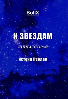 """Книга """"К звездам. Книга вторая: истоки Псолао"""" читать онлайн"""